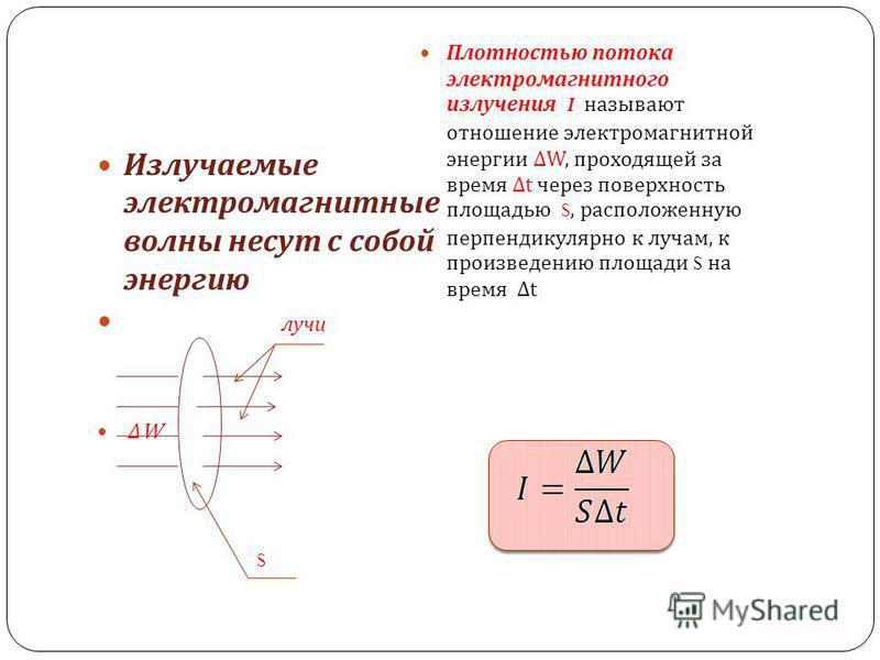 Излучаемые электромагнитные волны несут с собой энергию лучи W Плотностью потока электромагнитного излучения I называют отношение электромагнитной энергии W, проходящей за время t через поверхность площадью S, расположенную перпендикулярно к лучам, к
