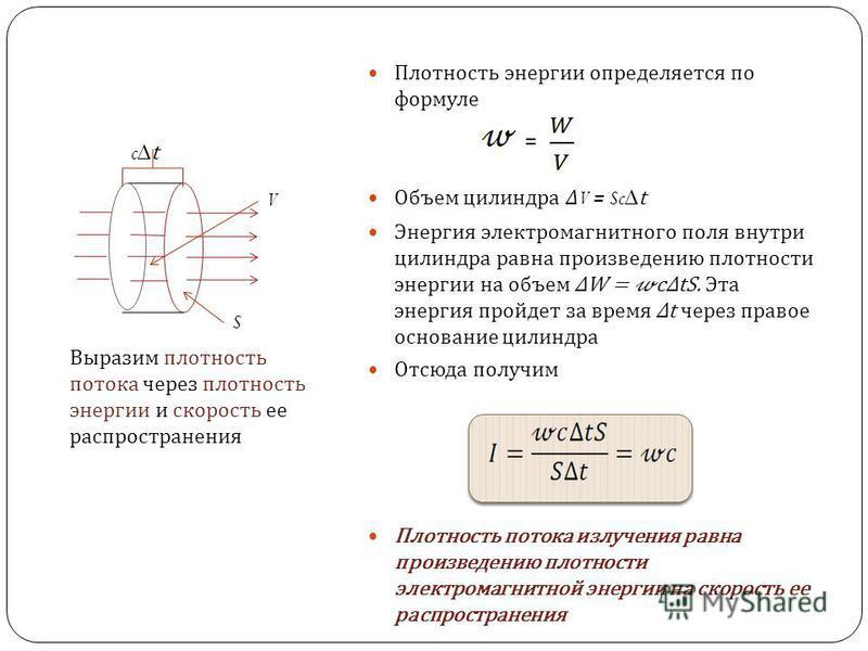 Плотность энергии определяется по формуле Объем цилиндра V = Sc t Энергия электромагнитного поля внутри цилиндра равна произведению плотности энергии на объем W = ctS. Эта энергия пройдет за время t через правое основание цилиндра Отсюда получим Плот