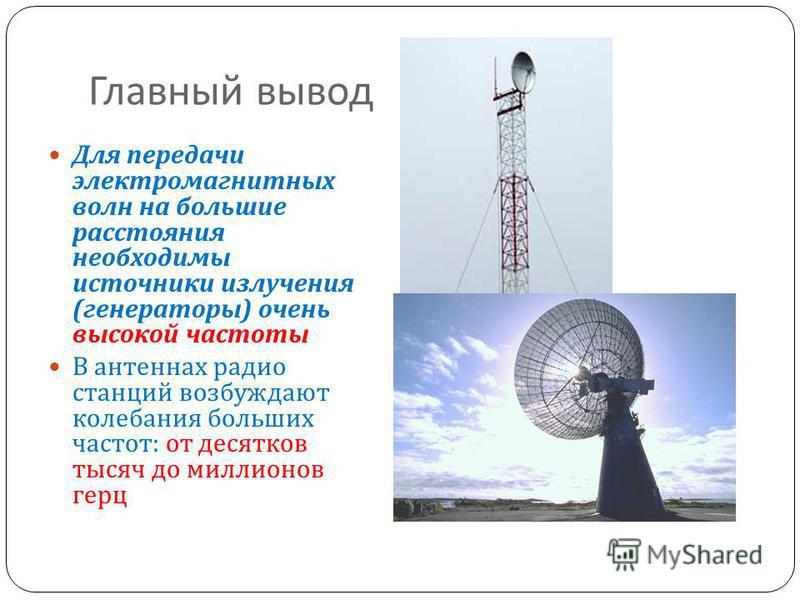 Главный вывод Для передачи электромагнитных волн на большие расстояния необходимы источники излучения ( генераторы ) очень высокой частоты В антеннах радио станций возбуждают колебания больших частот : от десятков тысяч до миллионов герц