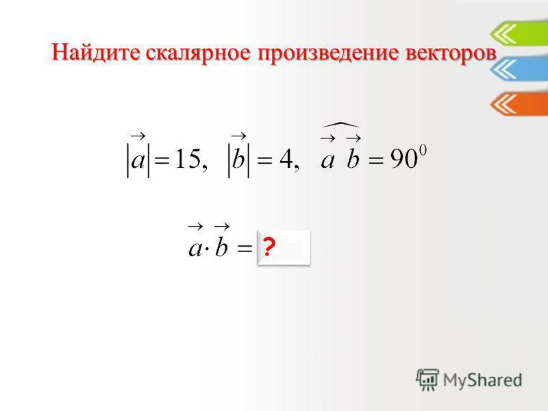 Найдите скалярное произведение векторов 0 ? ?