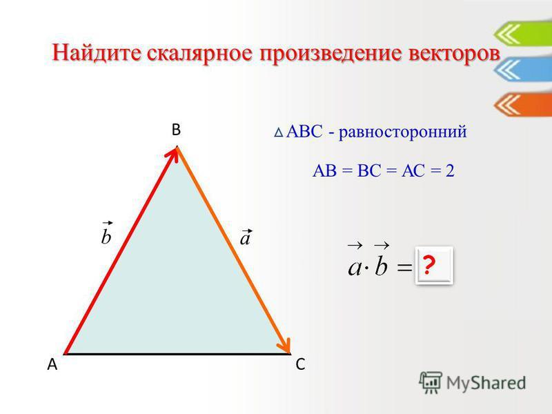 Найдите скалярное произведение векторов А В С АВС - равносторонний a b АВ = ВС = АС = 2 -2 ? ?