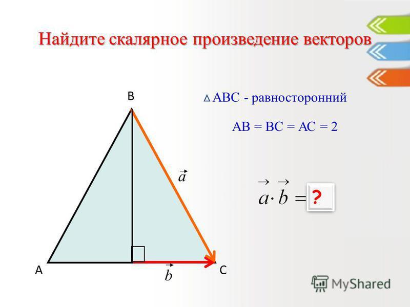 Найдите скалярное произведение векторов А В С АВС - равносторонний a b АВ = ВС = АС = 2 1 ? ?