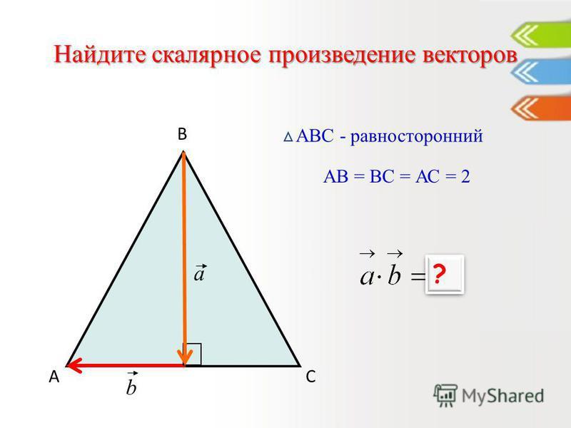 Найдите скалярное произведение векторов А В С АВС - равносторонний a b АВ = ВС = АС = 2 0 ? ?
