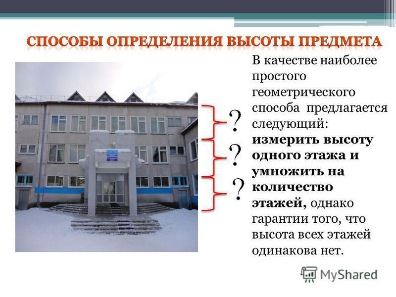 В качестве наиболее простого геометрического способа предлагается следующий: измерить высоту одного этажа и умножить на количество этажей, однако гарантии того, что высота всех этажей одинакова нет.