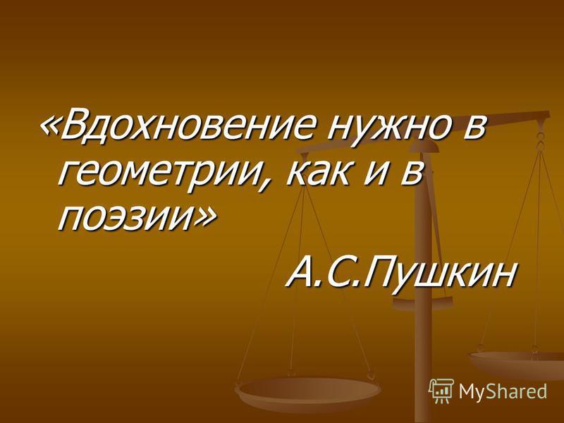 «Вдохновение нужно в геометрии, как и в поэзии» А.С.Пушкин А.С.Пушкин