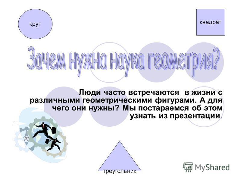 Люди часто встречаются в жизни с различными геометрическими фигурами. А для чего они нужны? Мы постараемся об этом узнать из презентации. круг треугольник квадрат