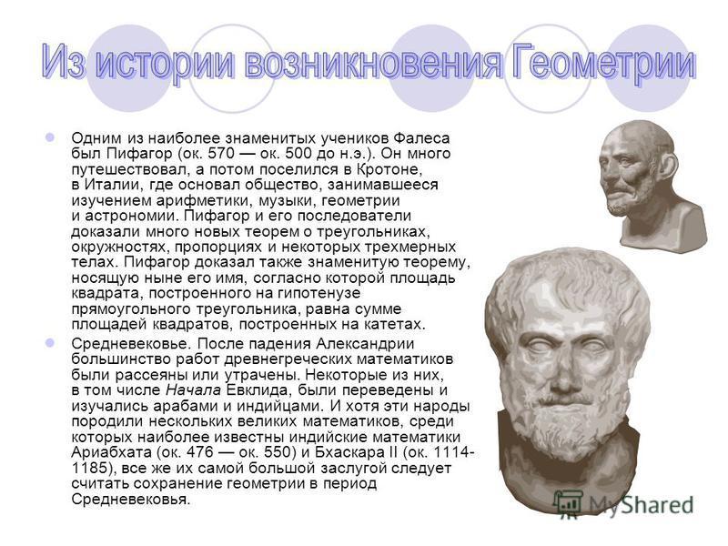Одним из наиболее знаменитых учеников Фалеса был Пифагор (ок. 570 ок. 500 до н.э.). Он много путешествовал, а потом поселился в Кротоне, в Италии, где основал общество, занимавшееся изучением арифметики, музыки, геометрии и астрономии. Пифагор и его