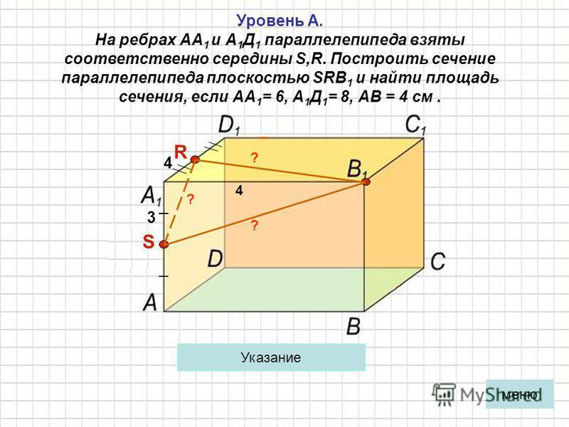 Уровень А. На ребрах АА 1 и А 1 Д 1 параллелепипеда взяты соответственно середины S,R. Построить сечение параллелепипеда плоскостью SRВ 1 и найти площадь сечения, если АА 1 = 6, А 1 Д 1 = 8, АВ = 4 см. R S 3 4 4 Примени формулу Герона. Указание ? ? ?