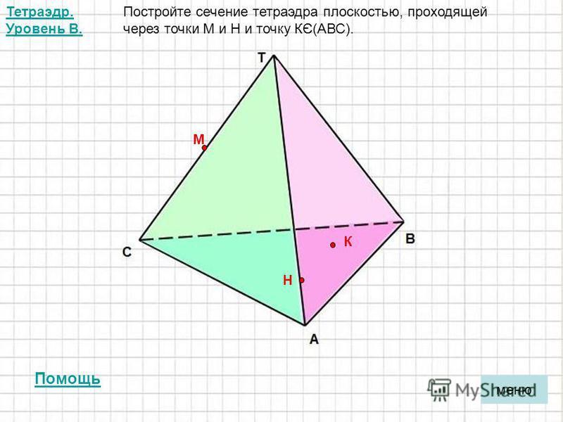 меню Тетраэдр. Уровень В. Постройте сечение тетраэдра плоскостью, проходящей через точки М и Н и точку КЄ(АВС). М Н К Помощь