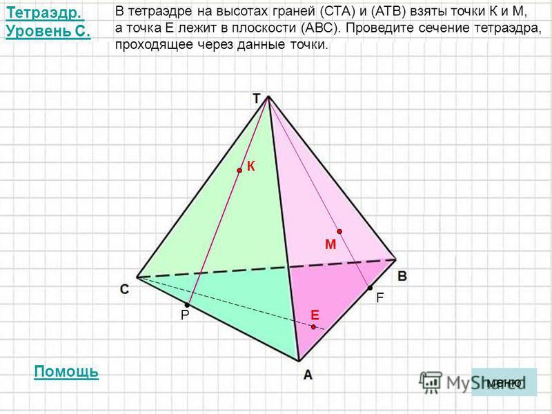 Тетраэдр. Уровень С. В тетраэдре на высотах граней (СТА) и (АТВ) взяты точки К и М, а точка Е лежит в плоскости (АВС). Проведите сечение тетраэдра, проходящее через данные точки. К М ЕР F меню Помощь