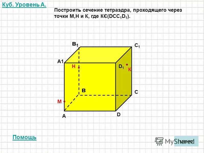 Куб. Уровень A. А в С D D1D1 С1С1 А1А1 в 1 в 1 меню Построить сечение тетраэдра, проходящего через точки М,Н и К, где КЄ(DCC 1 D 1 ). М Н К Помощь