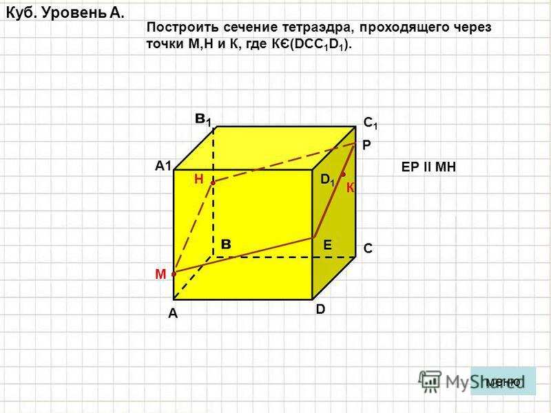 Куб. Уровень A. А в С D D1D1 С1С1 А1А1 в 1 в 1 меню Построить сечение тетраэдра, проходящего через точки М,Н и К, где КЄ(DCC 1 D 1 ). М Н К Е Р ЕР ll МН