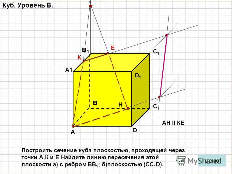Куб. Уровень B. А в С D D1D1 С1С1 А1А1 в 1 в 1 меню Построить сечение куба плоскостью, проходящей через точки А,К и Е.Найдите линию пересечения этой плоскости а) с ребром ВВ 1 ; б)плоскостью (СС 1 D). К Е Н АН ll КЕ