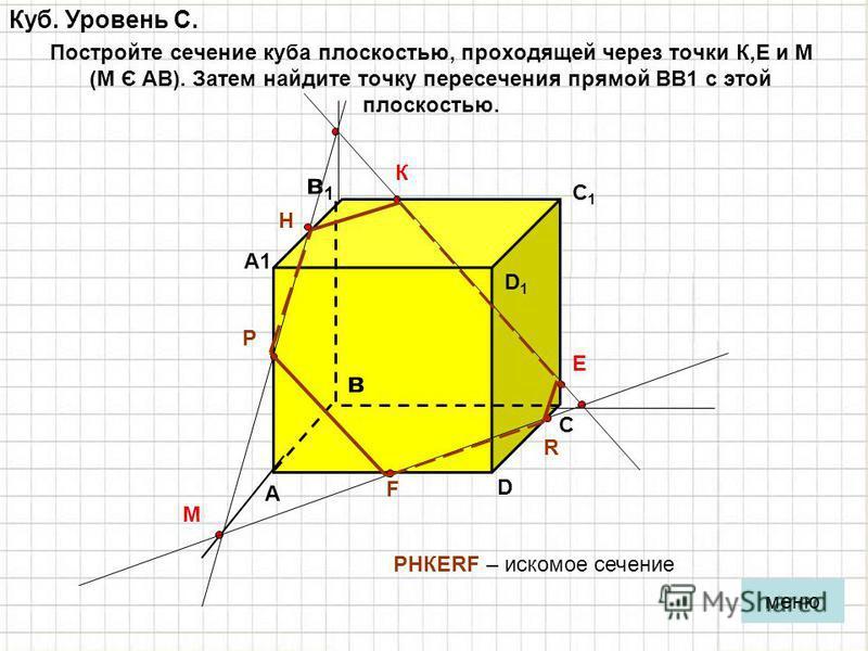 Куб. Уровень С. Постройте сечение куба плоскостью, проходящей через точки К,Е и М (М Є АВ). Затем найдите точку пересечения прямой ВВ1 с этой плоскостью. А в С D D1D1 С1С1 А1А1 в 1 в 1 К Е М Р Н R F РHКЕRF – искомое сечение меню