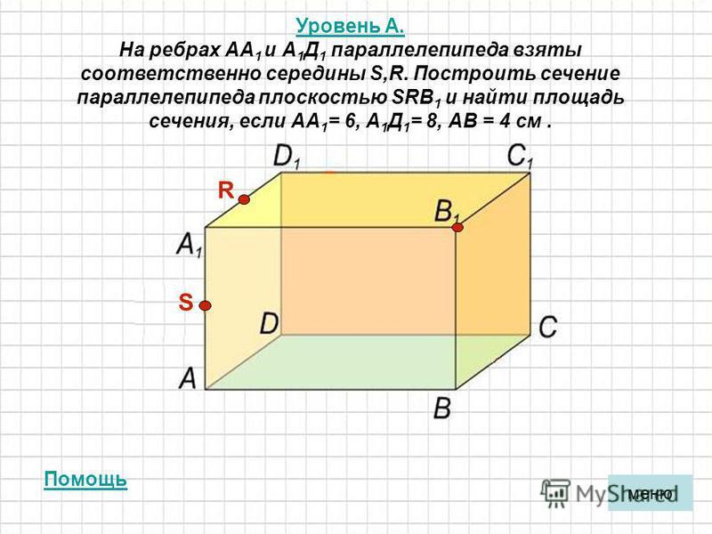 Уровень А. Уровень А. На ребрах АА 1 и А 1 Д 1 параллелепипеда взяты соответственно середины S,R. Построить сечение параллелепипеда плоскостью SRВ 1 и найти площадь сечения, если АА 1 = 6, А 1 Д 1 = 8, АВ = 4 см. R S меню Помощь