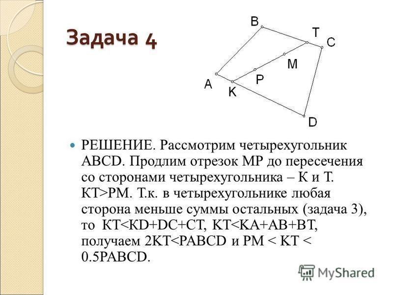Задача 4 РЕШЕНИЕ. Рассмотрим четырехугольник АВСD. Продлим отрезок МР до пересечения со сторонами четырехугольника – К и Т. КТ>РМ. Т.к. в четырехугольнике любая сторона меньше суммы остальных (задача 3), то КТ<КD+DC+CT, KT<KA+AB+BT, получаем 2KT<PABC