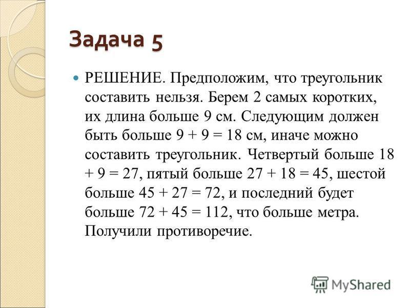 Задача 5 РЕШЕНИЕ. Предположим, что треугольник составить нельзя. Берем 2 самых коротких, их длина больше 9 см. Следующим должен быть больше 9 + 9 = 18 см, иначе можно составить треугольник. Четвертый больше 18 + 9 = 27, пятый больше 27 + 18 = 45, шес