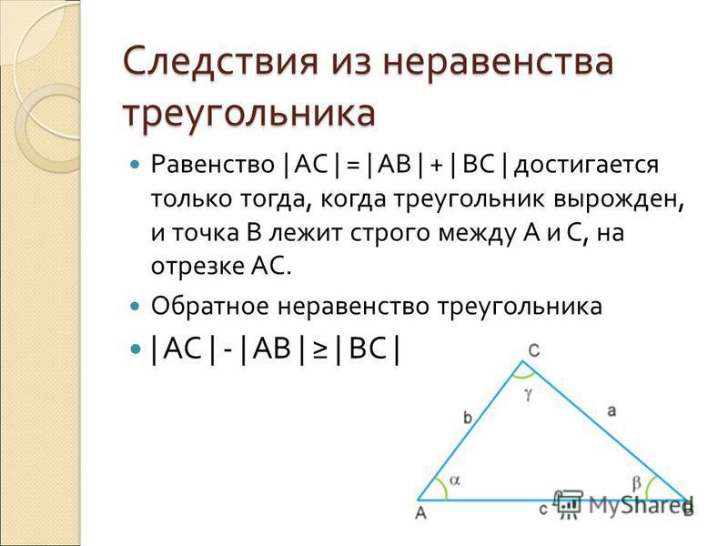 Следствия из неравенства треугольника Равенство | AC | = | AB | + | BC | достигается только тогда, когда треугольник вырожден, и точка B лежит строго между A и C, на отрезке АС. Обратное неравенство треугольника | AC | - | AB | | BC |
