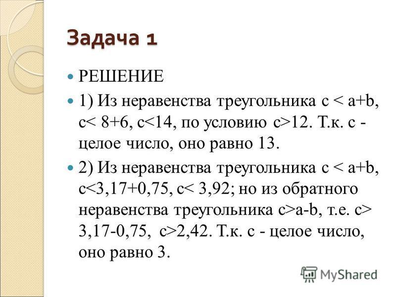 Задача 1 РЕШЕНИЕ 1) Из неравенства треугольника c 12. Т.к. с - целое число, оно равно 13. 2) Из неравенства треугольника c a-b, т.е. с> 3,17-0,75, c>2,42. Т.к. с - целое число, оно равно 3.