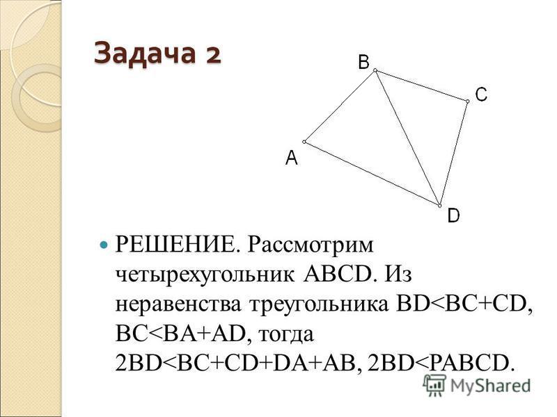 Задача 2 РЕШЕНИЕ. Рассмотрим четырехугольник АВСD. Из неравенства треугольника BD<BC+CD, BC<BA+AD, тогда 2BD<BC+CD+DA+AB, 2BD<PABCD.