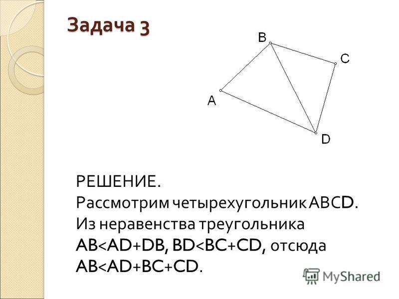 Задача 3 РЕШЕНИЕ. Рассмотрим четырехугольник АВС D. Из неравенства треугольника AB < AD + DB, BD < BC + CD, отсюда AB < AD + BC + CD.