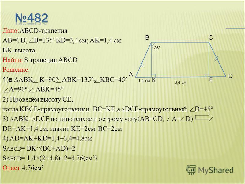 Дано:ABCD-трапеция AB=CD, B=135°KD=3,4 см; AK=1,4 см BK-высота Найти: S трапеции ABCD Решение: 1)в ΔABK K=90º ABK=135º- KBC=45º A=90º- ABK=45º 2) Проведём высоту СE, тогда KBCE-прямоугольник и BC=KE,а Δ DCE-прямоугольный, D=45º 3) Δ ABK= Δ DCE по гип