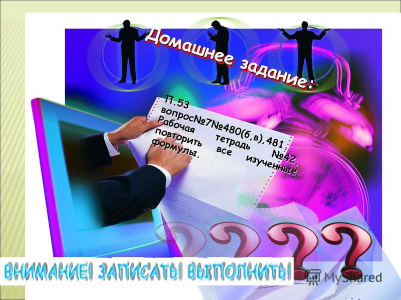 Домашнее задание: Домашнее задание: П.53 вопрос 7480(б,в),481. Рабочая тетрадь 42, повторить все изученные формулы.