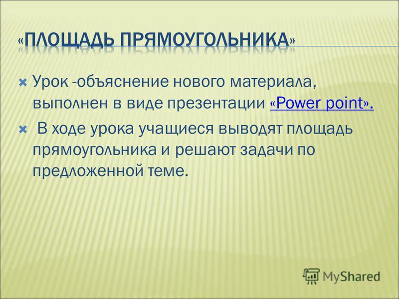 Урок -объяснение нового материала, выполнен в виде презентации «Power point».«Power point». В ходе урока учащиеся выводят площадь прямоугольника и решают задачи по предложенной теме.