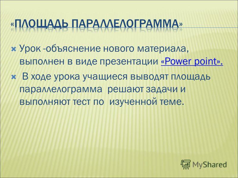 Урок -объяснение нового материала, выполнен в виде презентации «Power point».«Power point». В ходе урока учащиеся выводят площадь параллелограмма решают задачи и выполняют тест по изученной теме.