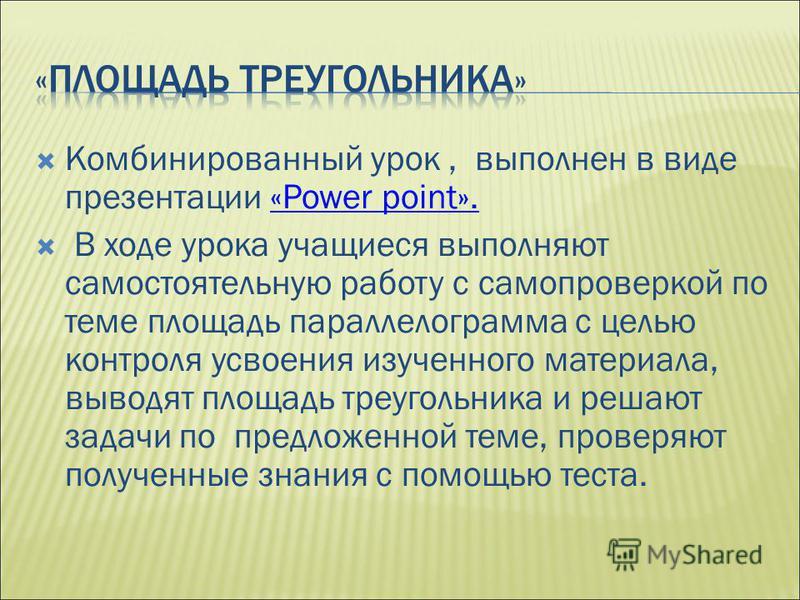 Комбинированный урок, выполнен в виде презентации «Power point».«Power point». В ходе урока учащиеся выполняют самостоятельную работу с самопроверкой по теме площадь параллелограмма с целью контроля усвоения изученного материала, выводят площадь треу