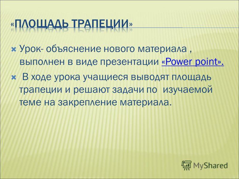 Урок- объяснение нового материала, выполнен в виде презентации «Power point».«Power point». В ходе урока учащиеся выводят площадь трапеции и решают задачи по изучаемой теме на закрепление материала.