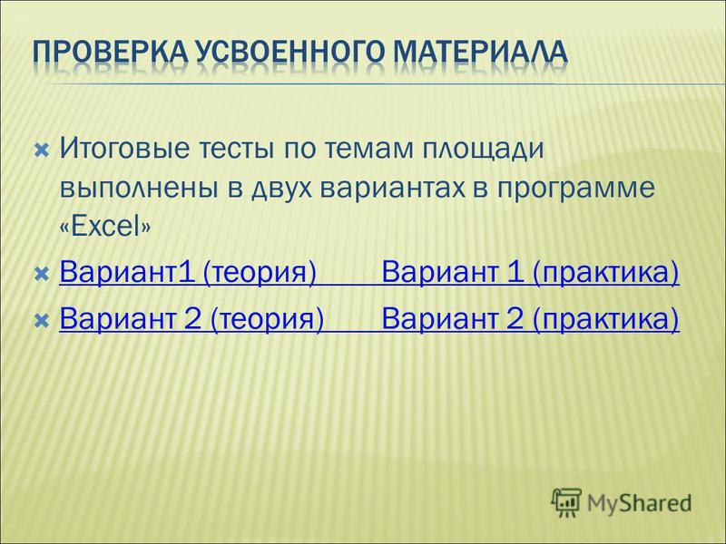 Итоговые тесты по темам площади выполнены в двух вариантах в программе «Excel» Вариант 1 (теория) Вариант 1 (практика) Вариант 1 (теория) Вариант 1 (практика) Вариант 2 (теория) Вариант 2 (практика) Вариант 2 (теория) Вариант 2 (практика)
