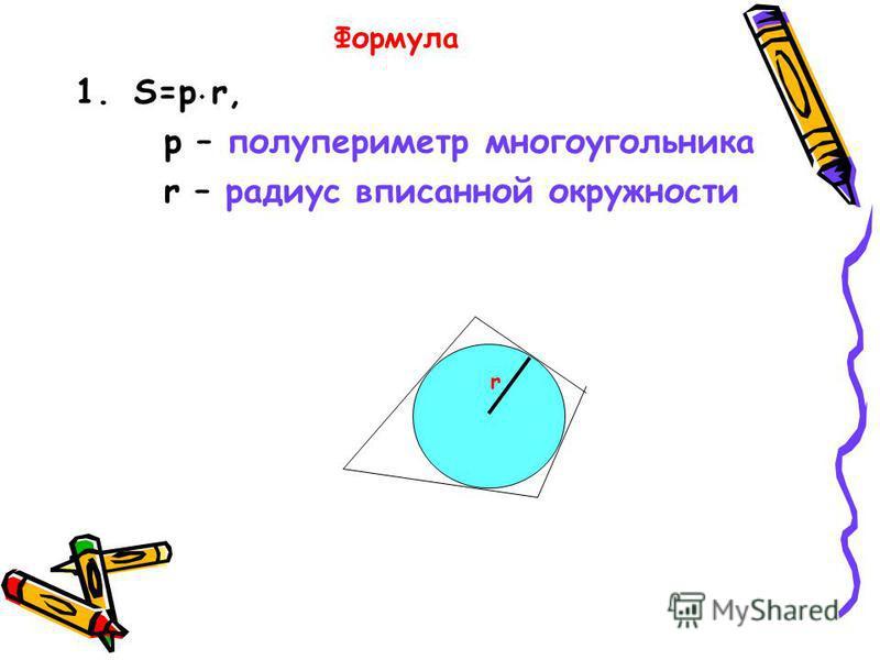 Формула 1.S=p r, p – полупериметр многоугольника r – радиус вписанной окружности r