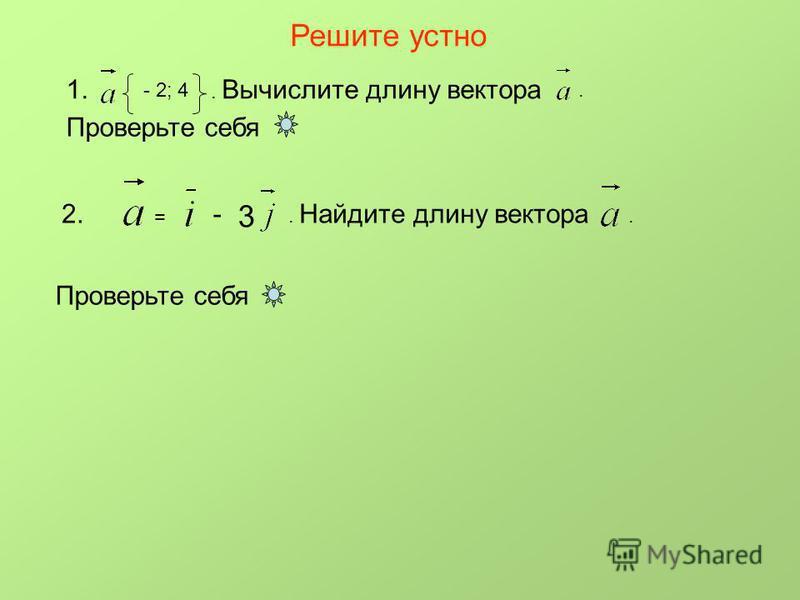 Решите устно 1. - 2; 4. Вычислите длину вектора. Проверьте себя 2. = - 3. Найдите длину вектора. Проверьте себя