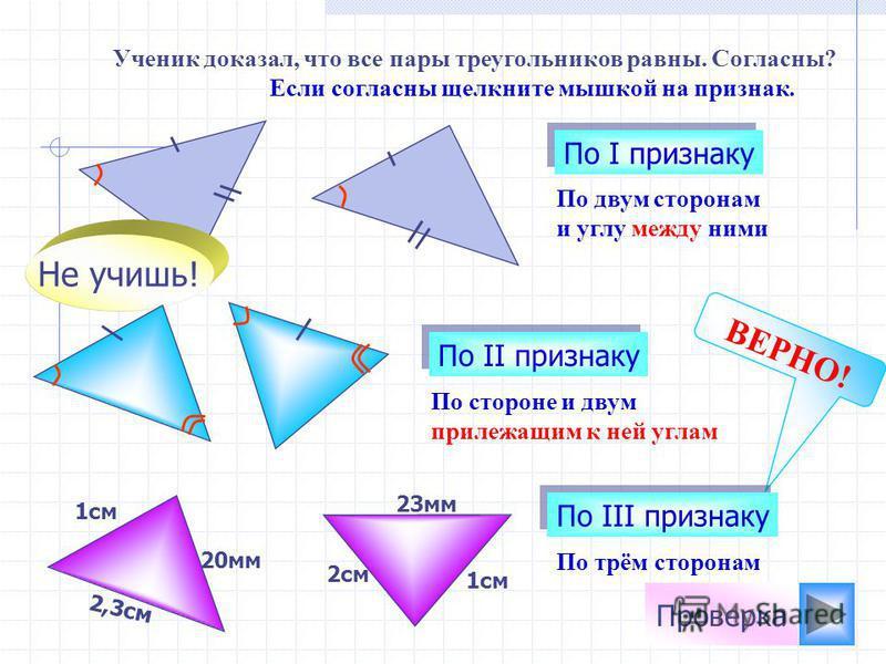 По двум сторонам и углу между ними По I признаку Ученик доказал, что все пары треугольников равны. Согласны? Если согласны щелкните мышкой на признак. Не учишь! 1 см 23 мм ВЕРНО! 2,3 см 1 см 2 см 20 мм По II признаку По III признаку По стороне и двум