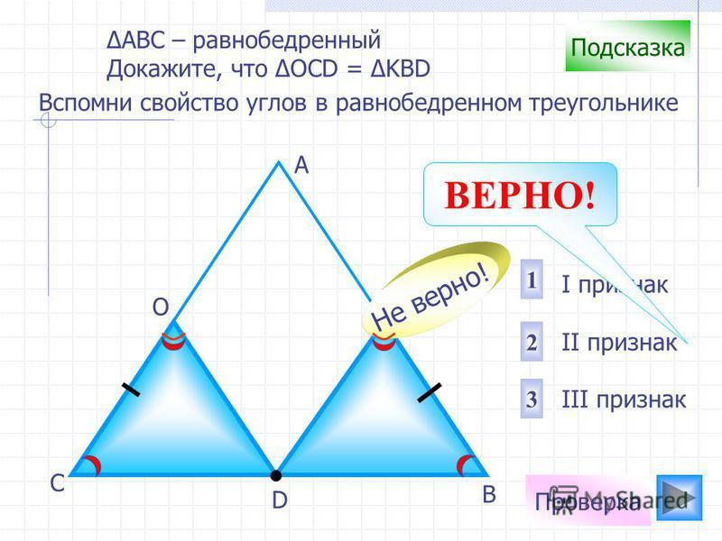 Проверка D В С А ОК I признак II признак III признак 1 2 3 Не верно! Подсказка Вспомни свойство углов в равнобедренном треугольнике АВС – равнобедренный Докажите, что OCD = KBD ВЕРНО!
