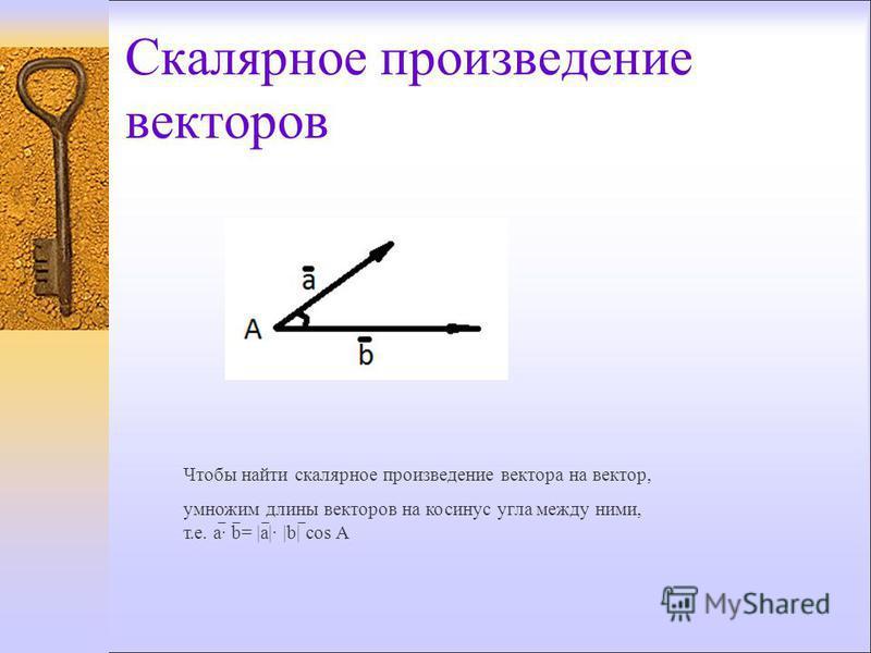 Скалярное произведение векторов Чтобы найти скалярное произведение вектора на вектор, умножим длины векторов на косинус угла между ними, т.е. a· b= |a|· |b| cos A
