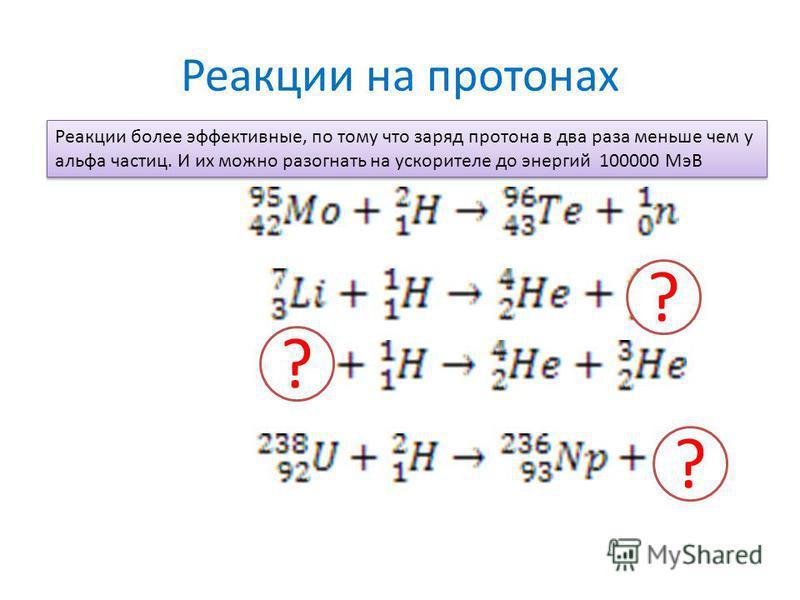 Реакции на протонах Реакции более эффективные, по тому что заряд протона в два раза меньше чем у альфа частиц. И их можно разогнать на ускорителе до энергий 100000 МэВ ? ? ?