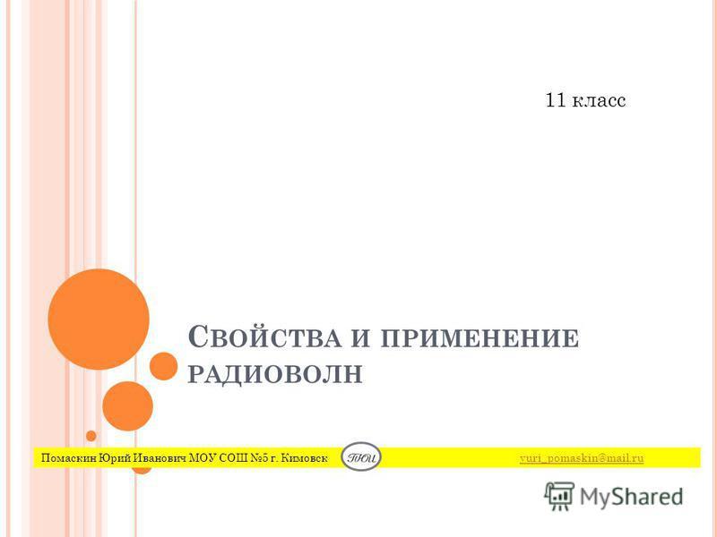 С ВОЙСТВА И ПРИМЕНЕНИЕ РАДИОВОЛН Помаскин Юрий Иванович МОУ СОШ 5 г. Кимовск yuri_pomaskin@mail.ruyuri_pomaskin@mail.ru 11 класс