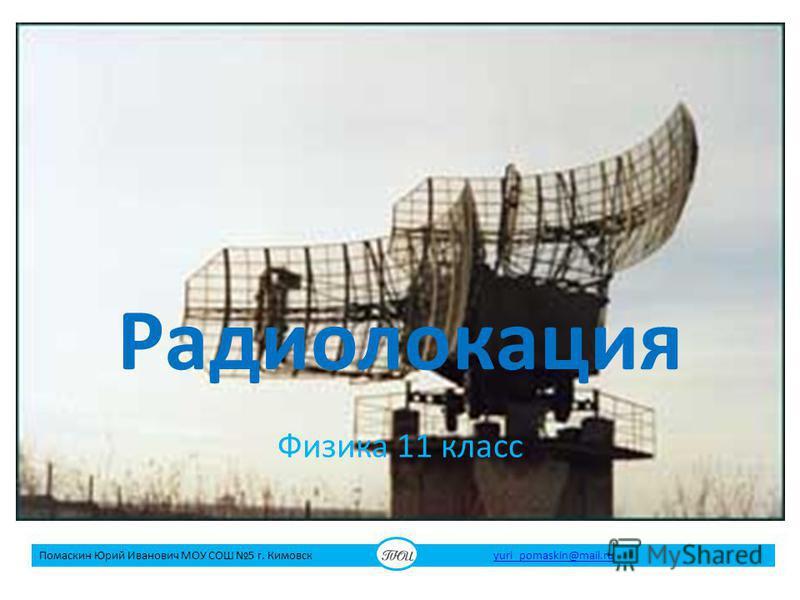 Радиолокация Физика 11 класс Помаскин Юрий Иванович МОУ СОШ 5 г. Кимовск yuri_pomaskin@mail.ruyuri_pomaskin@mail.ru