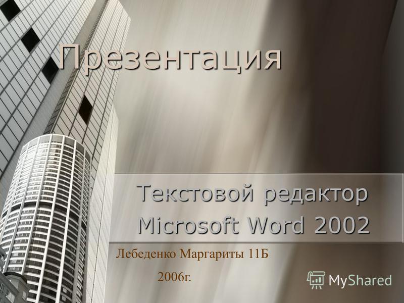 Презентация Текстовой редактор Microsoft Word 2002 Лебеденко Маргариты 11Б 2006 г.