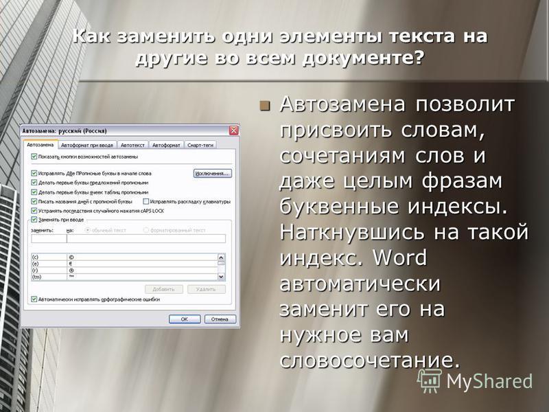 Как заменить одни элементы текста на другие во всем документе? Автозамена позволит присвоить словам, сочетаниям слов и даже целым фразам буквенные индексы. Наткнувшись на такой индекс. Word автоматически заменит его на нужное вам словосочетание. Авто