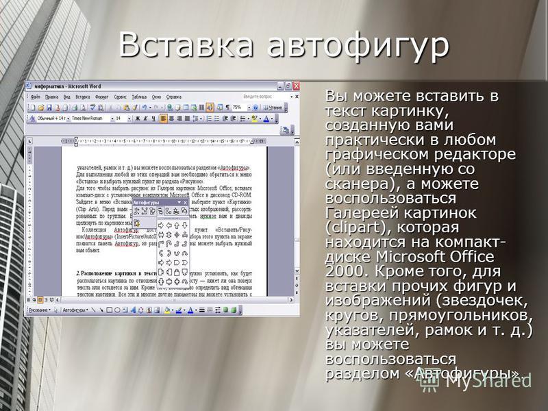 Вставка автофигур Вы можете вставить в текст картинку, созданную вами практически в любом графическом редакторе (или введенную со сканера), а можете воспользоваться Галереей картинок (clipart), которая находится на компакт- диске Microsoft Office 200