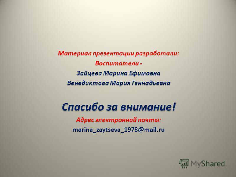 Материал презентации разработали: Воспитатели - Зайцева Марина Ефимовна Венедиктова Мария Геннадьевна Спасибо за внимание! Адрес электронной почты: marina_zaytseva_1978@mail.ru
