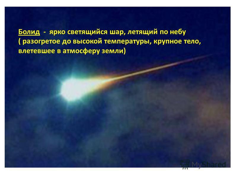 Болид - ярко светящийся шар, летящий по небу ( разогретое до высокой температуры, крупное тело, влетевшее в атмосферу земли)