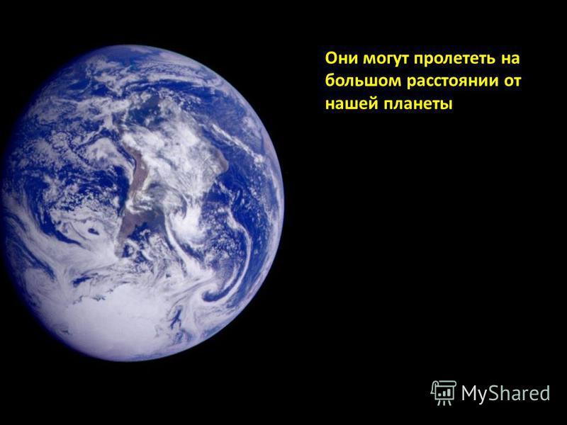 Они могут пролететь на большом расстоянии от нашей планеты