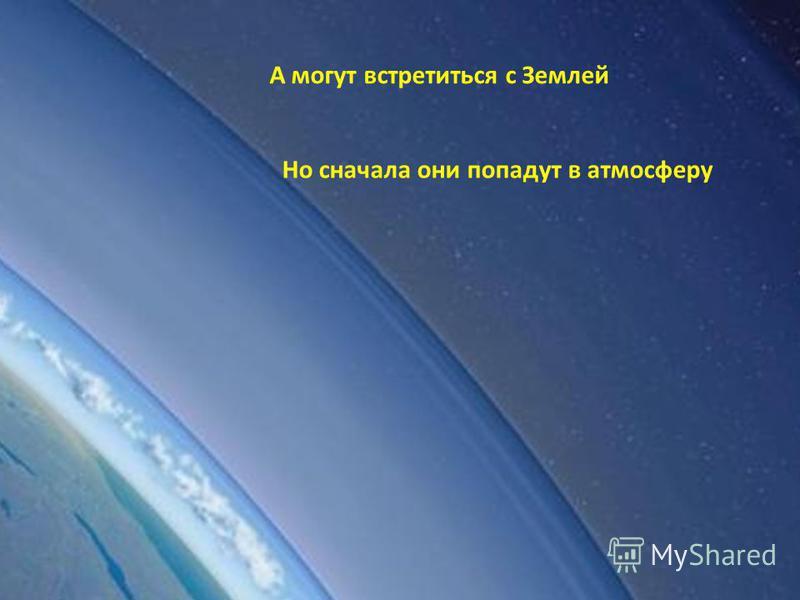 А могут встретиться с Землей Но сначала они попадут в атмосферу