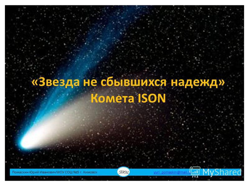 «Звезда не сбывшихся надежд» Комета ISON Помаскин Юрий Иванович МОУ СОШ 5 г. Кимовск yuri_pomaskin@mail.ruyuri_pomaskin@mail.ru