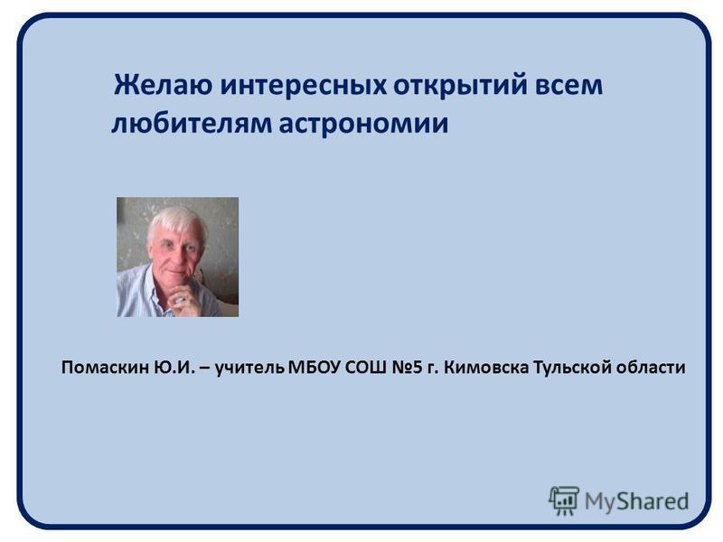 Желаю интересных открытий всем любителям астрономии Помаскин Ю.И. – учитель МБОУ СОШ 5 г. Кимовска Тульской области