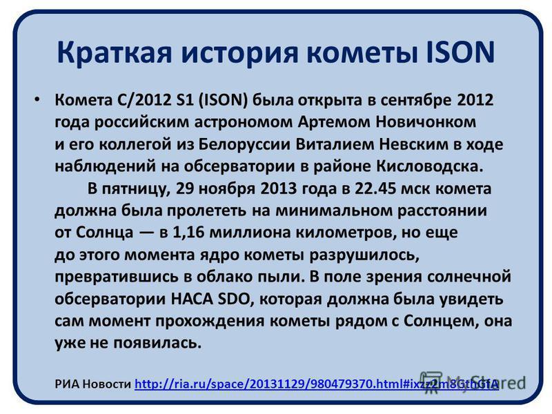 Краткая история кометы ISON Комета C/2012 S1 (ISON) была открыта в сентябре 2012 года российским астрономом Артемом Новичонком и его коллегой из Белоруссии Виталием Невским в ходе наблюдений на обсерватории в районе Кисловодска. В пятницу, 29 ноября